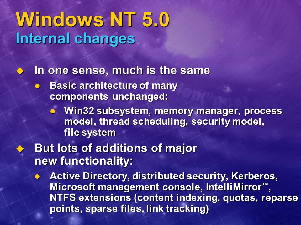Windows NT 5.0 Internal changes  Kernel/core changes include: I/O system (plug and play and power management) I/O system (plug and play and power management) 64-bit Very Large Memory support for Alpha 64-bit Very Large Memory support for Alpha Job object Job object Integration of Terminal Server Integration of Terminal Server  Comparable to level of change from 3.51 to 4.0  Also many incremental performance improvements: Object Manager, Memory manager (e.g., working set management algorithms), SMP scalability… Object Manager, Memory manager (e.g., working set management algorithms), SMP scalability…