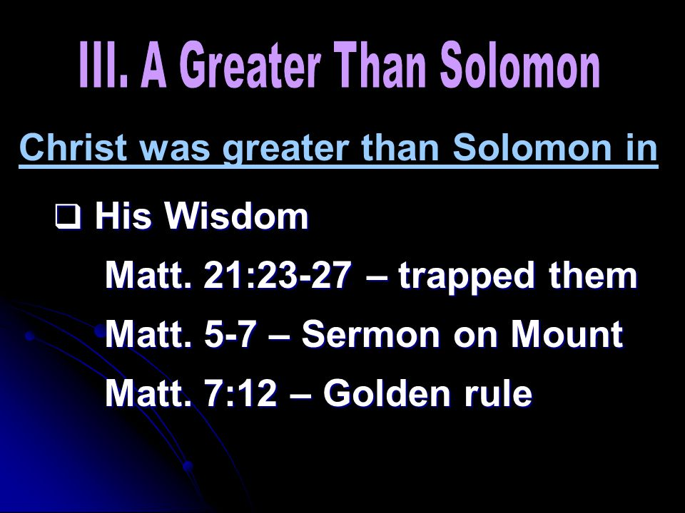 Christ was greater than Solomon in  His Wisdom Matt. 21:23-27 – trapped them Matt. 5-7 – Sermon on Mount Matt. 7:12 – Golden rule