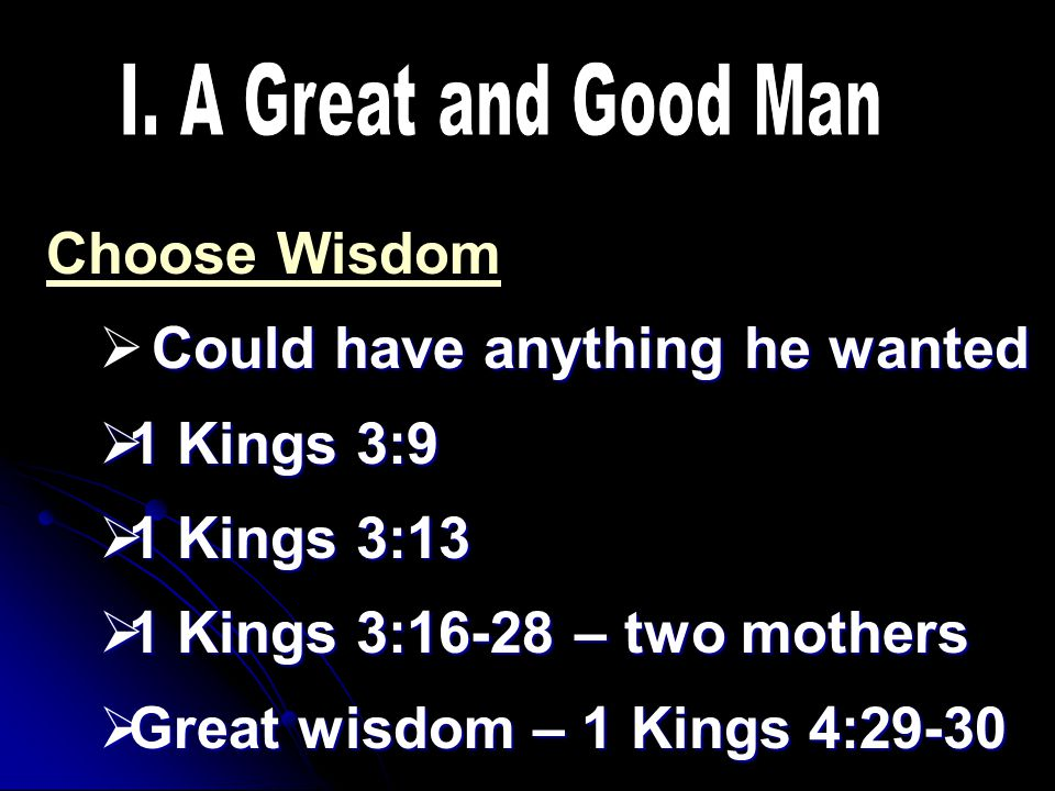 Choose Wisdom Could have anything he wanted  Could have anything he wanted  1 Kings 3:9  1 Kings 3:13  1 Kings 3:16-28 – two mothers  Great wisdom – 1 Kings 4:29-30