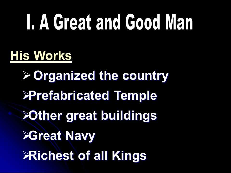 His Works Organized the country  Organized the country  Prefabricated Temple  Other great buildings  Great Navy  Richest of all Kings