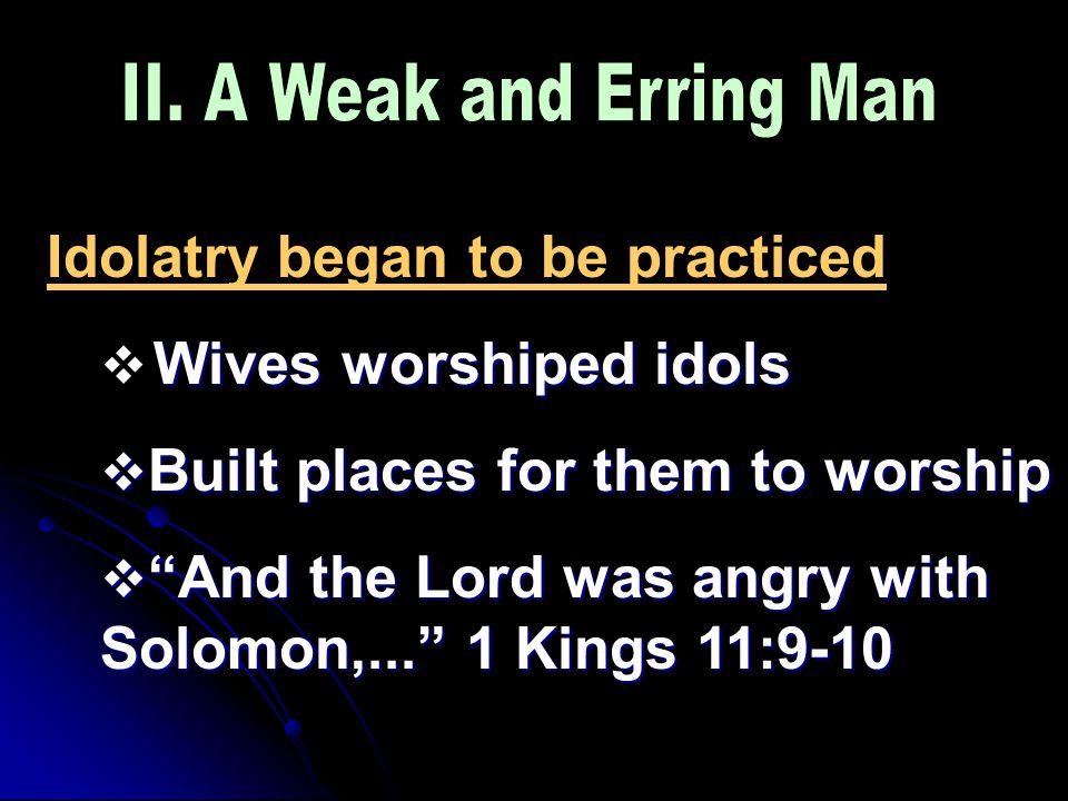 Idolatry began to be practiced Wives worshiped idols  Wives worshiped idols  Built places for them to worship  And the Lord was angry with Solomon,... 1 Kings 11:9-10