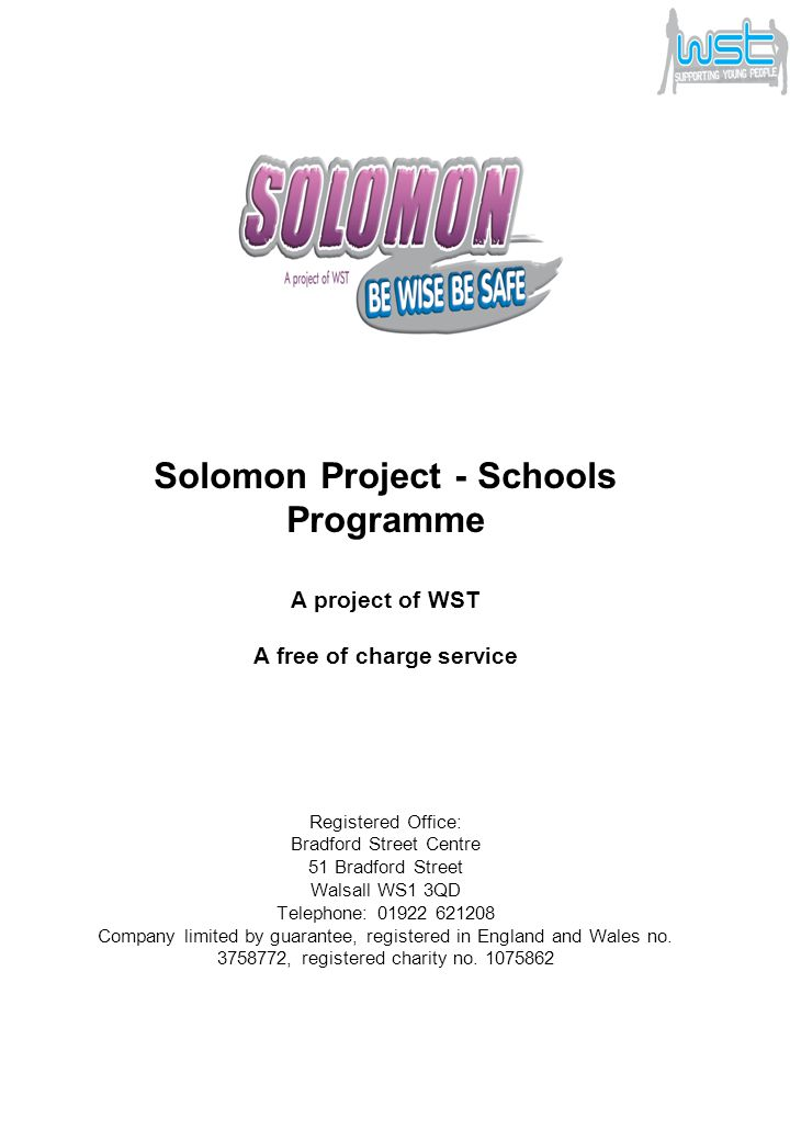 Solomon Project - Schools Programme A project of WST A free of charge service Registered Office: Bradford Street Centre 51 Bradford Street Walsall WS1 3QD Telephone: 01922 621208 Company limited by guarantee, registered in England and Wales no.