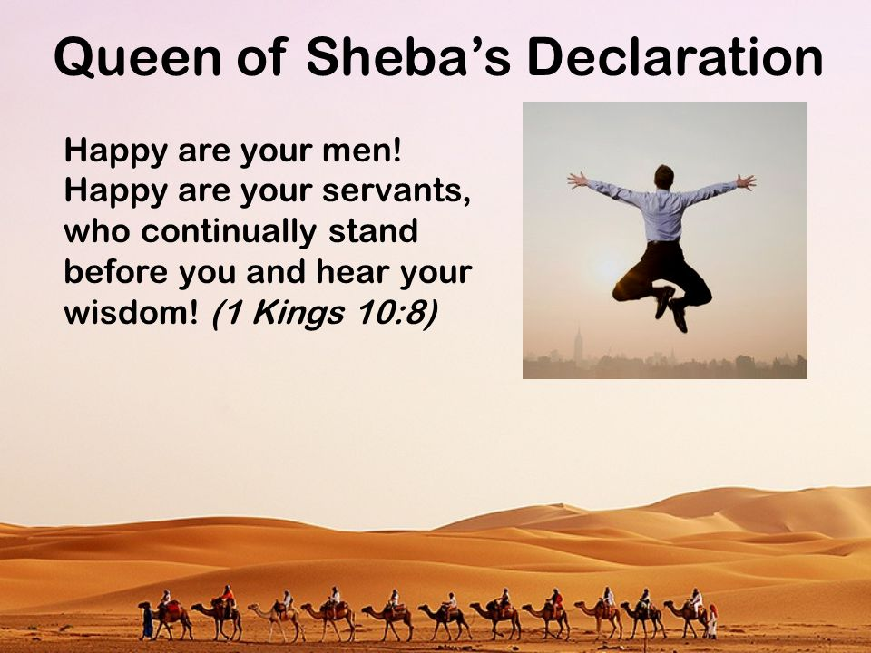 Queen of Sheba's Declaration Happy are your men! Happy are your servants, who continually stand before you and hear your wisdom! (1 Kings 10:8)