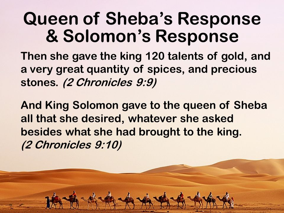 Queen of Sheba's Response Then she gave the king 120 talents of gold, and a very great quantity of spices, and precious stones. (2 Chronicles 9:9) And