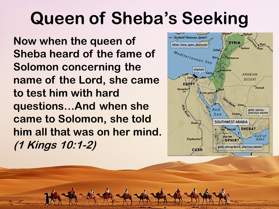 Queen of Sheba's Seeking Now when the queen of Sheba heard of the fame of Solomon concerning the name of the Lord, she came to test him with hard ques