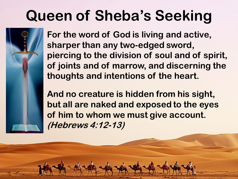 Queen of Sheba's Seeking For the word of God is living and active, sharper than any two-edged sword, piercing to the division of soul and of spirit, o