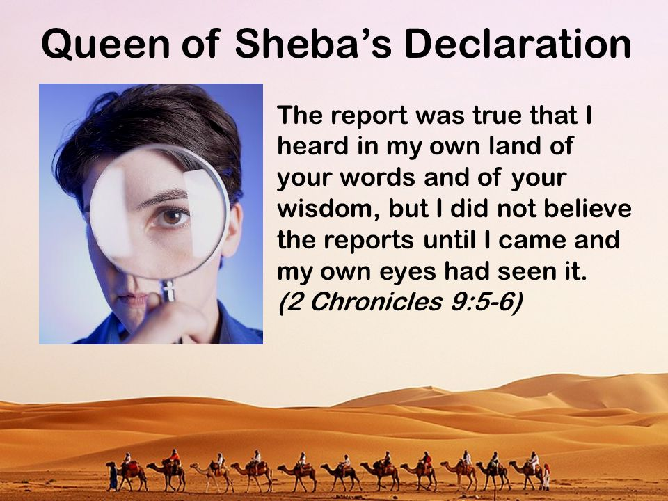 Queen of Sheba's Declaration And behold, half the greatness of your wisdom was not told me; you surpass the report that I heard.