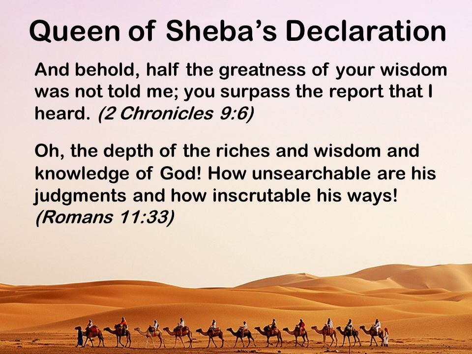 Queen of Sheba's Declaration And behold, half the greatness of your wisdom was not told me; you surpass the report that I heard. (2 Chronicles 9:6) Oh