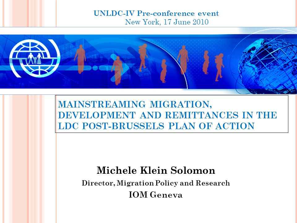 MAINSTREAMING MIGRATION, DEVELOPMENT AND REMITTANCES IN THE LDC POST-BRUSSELS PLAN OF ACTION Michele Klein Solomon Director, Migration Policy and Research IOM Geneva UNLDC-IV Pre-conference event New York, 17 June 2010
