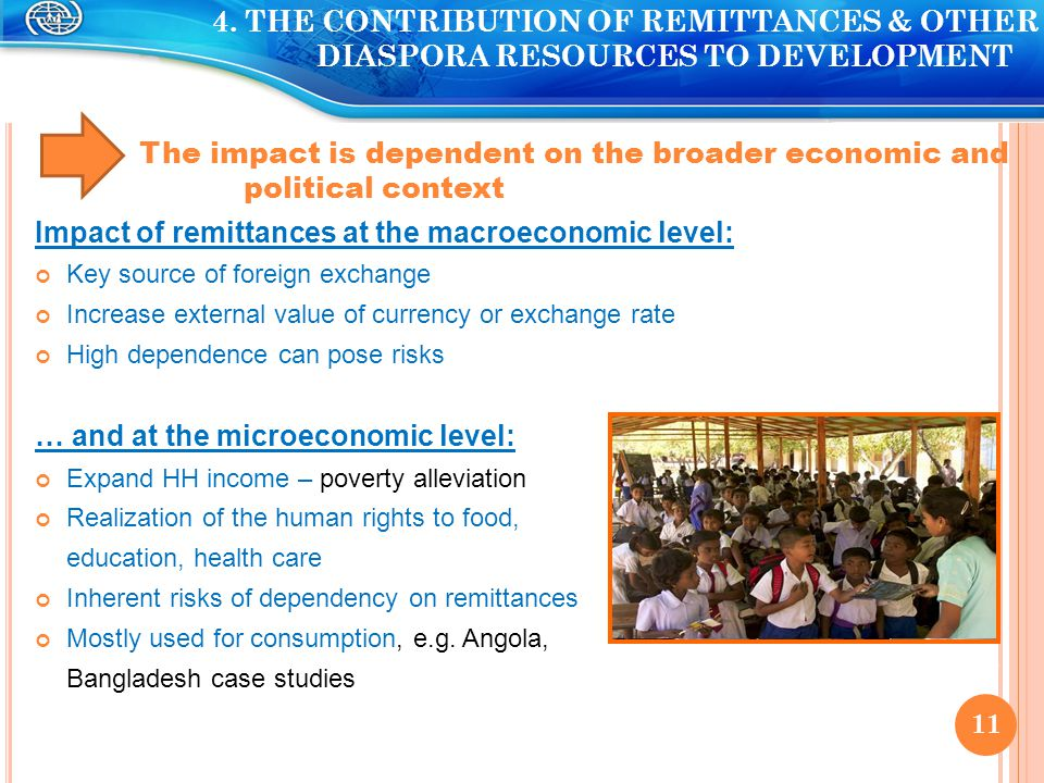 The impact is dependent on the broader economic and political context Impact of remittances at the macroeconomic level: Key source of foreign exchange Increase external value of currency or exchange rate High dependence can pose risks … and at the microeconomic level: Expand HH income – poverty alleviation Realization of the human rights to food, education, health care Inherent risks of dependency on remittances Mostly used for consumption, e.g.
