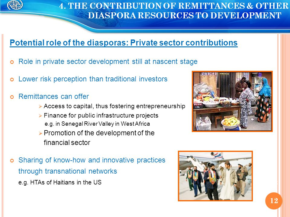 Potential role of the diasporas: Private sector contributions Role in private sector development still at nascent stage Lower risk perception than traditional investors Remittances can offer  Access to capital, thus fostering entrepreneurship  Finance for public infrastructure projects e.g.