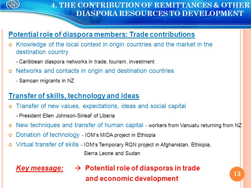Potential role of diaspora members: Trade contributions Knowledge of the local context in origin countries and the market in the destination country - Caribbean diaspora networks in trade, tourism, investment Networks and contacts in origin and destination countries - Samoan migrants in NZ Transfer of skills, technology and ideas Transfer of new values, expectations, ideas and social capital - President Ellen Johnson-Sirleaf of Liberia New techniques and transfer of human capital - workers from Vanuatu returning from NZ Donation of technology - IOM's MIDA project in Ethiopia Virtual transfer of skills - IOM's Temporary RQN project in Afghanistan, Ethiopia, Sierra Leone and Sudan Key message:  Potential role of diasporas in trade and economic development 13 4.