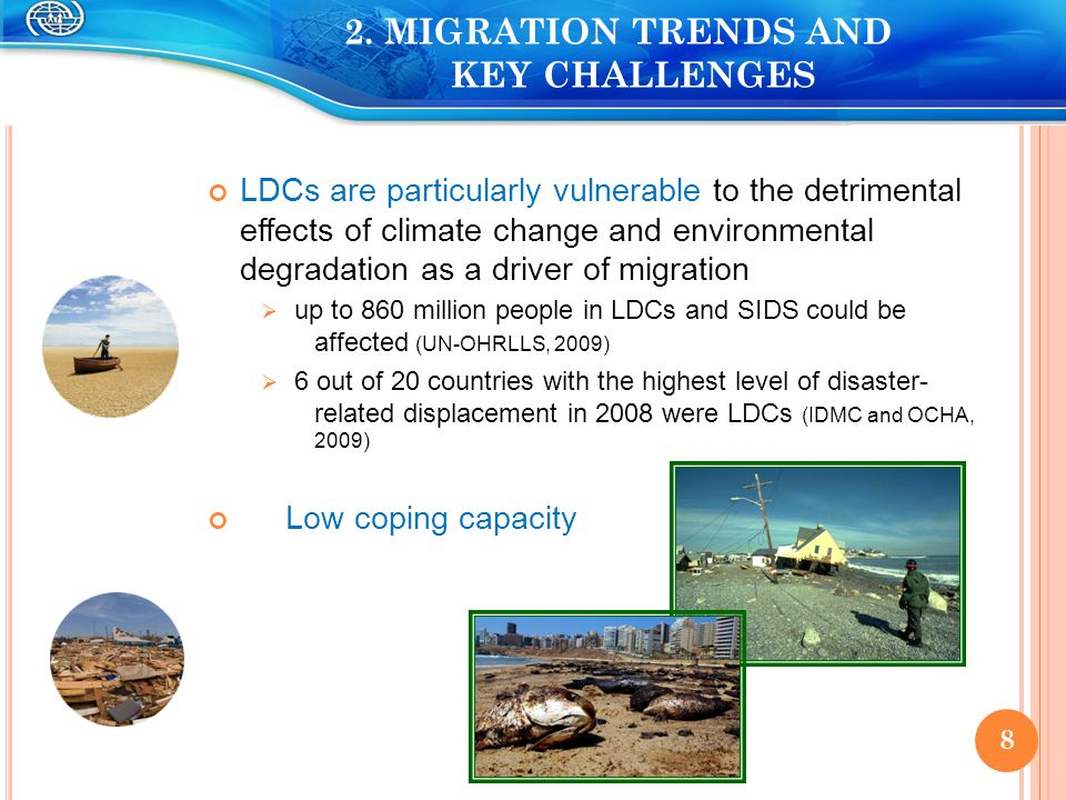 LDCs are particularly vulnerable to the detrimental effects of climate change and environmental degradation as a driver of migration  up to 860 million people in LDCs and SIDS could be affected (UN-OHRLLS, 2009)  6 out of 20 countries with the highest level of disaster- related displacement in 2008 were LDCs (IDMC and OCHA, 2009) Low coping capacity 8 8 2.