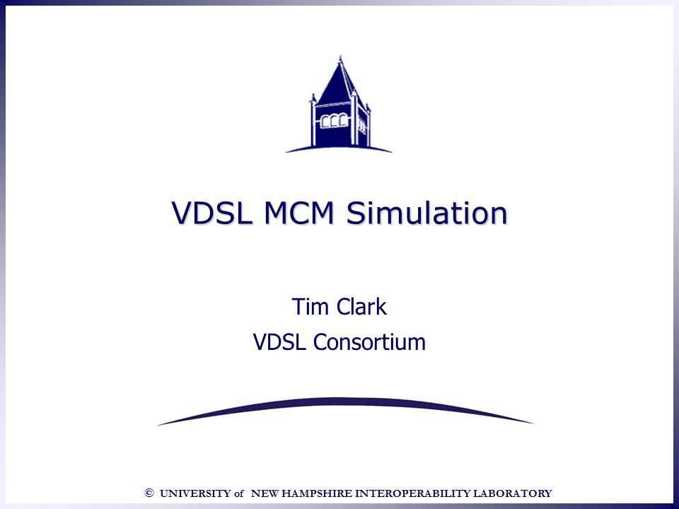 © UNIVERSITY of NEW HAMPSHIRE INTEROPERABILITY LABORATORY VDSL MCM Simulation Tim Clark VDSL Consortium Tim Clark VDSL Consortium