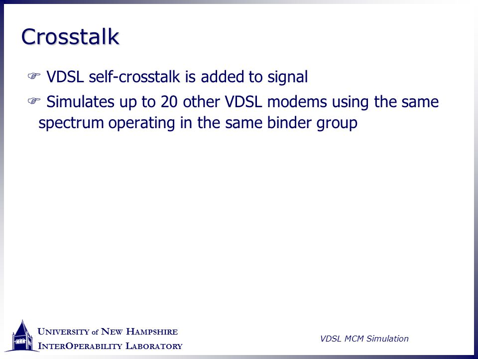 U NIVERSITY of N EW H AMPSHIRE I NTER O PERABILITY L ABORATORY VDSL MCM Simulation CrosstalkCrosstalk  VDSL self-crosstalk is added to signal  Simul