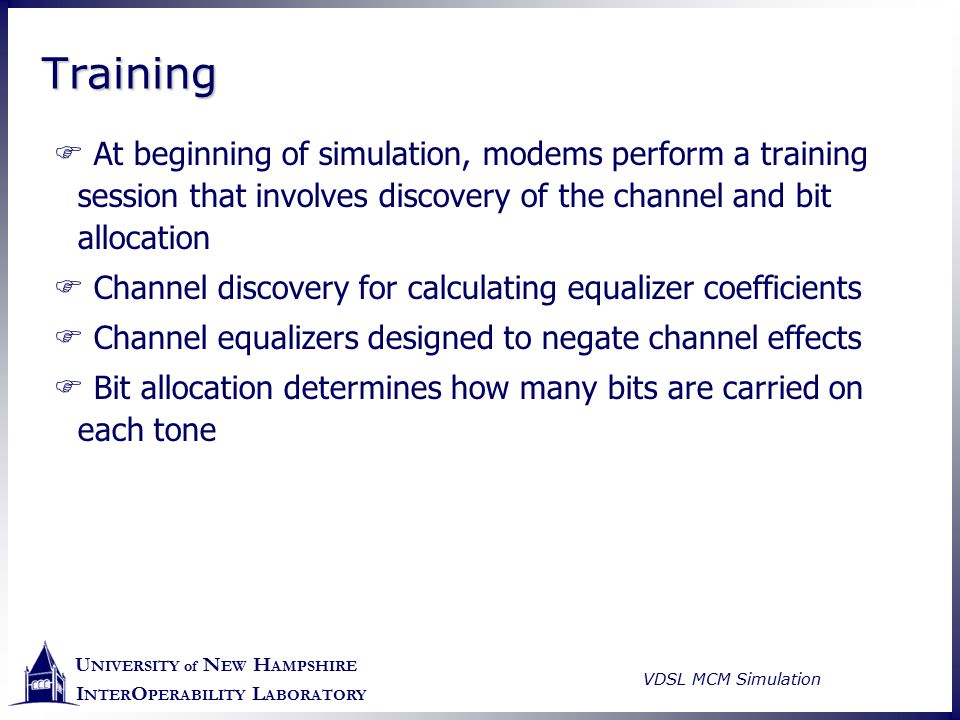 U NIVERSITY of N EW H AMPSHIRE I NTER O PERABILITY L ABORATORY VDSL MCM Simulation TrainingTraining  At beginning of simulation, modems perform a tra