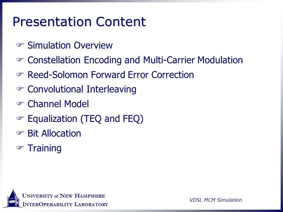 U NIVERSITY of N EW H AMPSHIRE I NTER O PERABILITY L ABORATORY VDSL MCM Simulation Presentation Content  Simulation Overview  Constellation Encoding