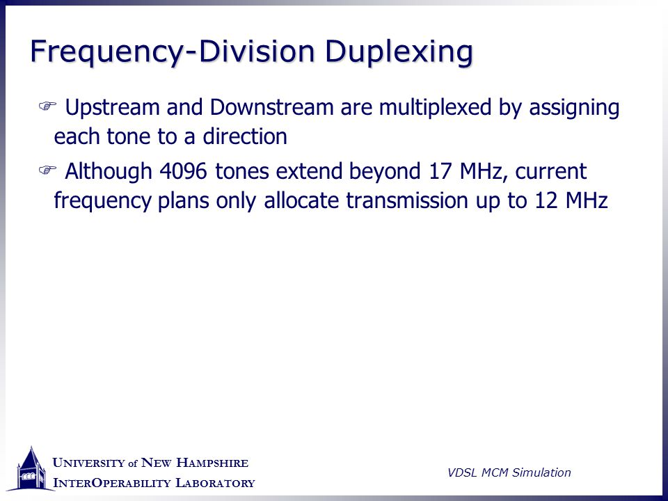 U NIVERSITY of N EW H AMPSHIRE I NTER O PERABILITY L ABORATORY VDSL MCM Simulation Frequency-Division Duplexing  Upstream and Downstream are multiple