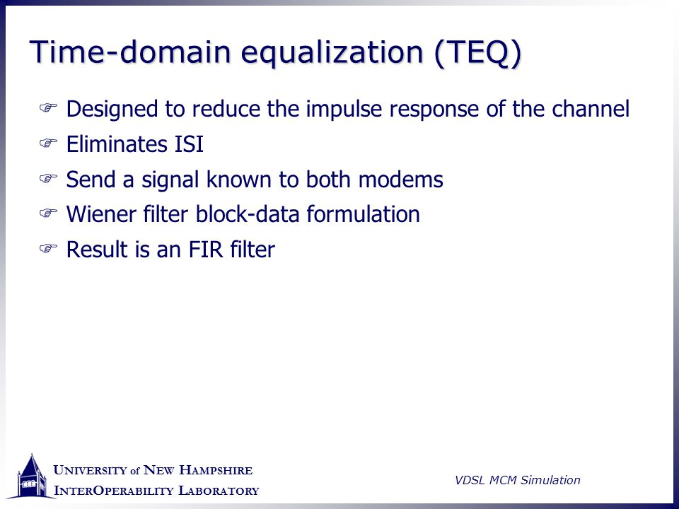 U NIVERSITY of N EW H AMPSHIRE I NTER O PERABILITY L ABORATORY VDSL MCM Simulation Time-domain equalization (TEQ)  Designed to reduce the impulse res