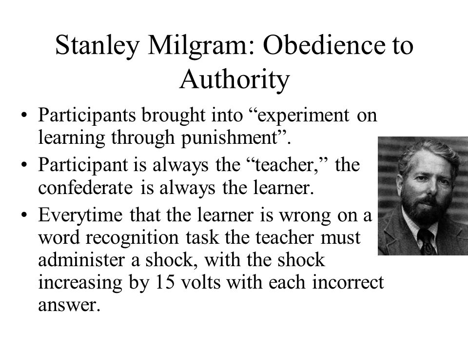 Stanley Milgram: Obedience to Authority Participants brought into experiment on learning through punishment .