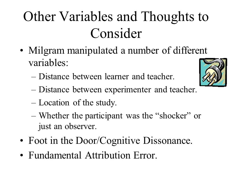 Other Variables and Thoughts to Consider Milgram manipulated a number of different variables: –Distance between learner and teacher.