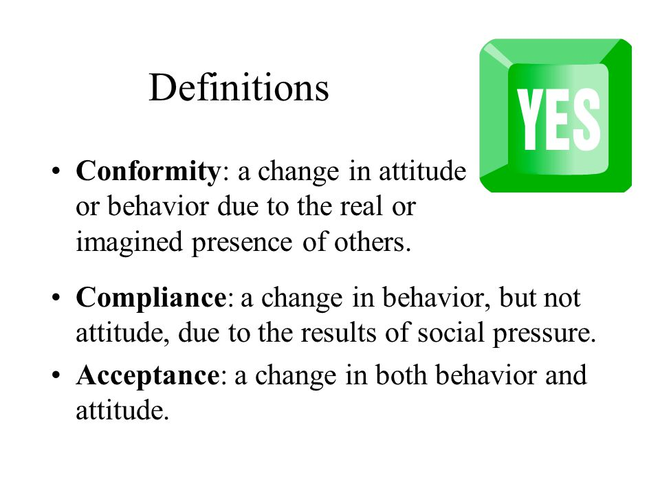 Definitions Compliance: a change in behavior, but not attitude, due to the results of social pressure.