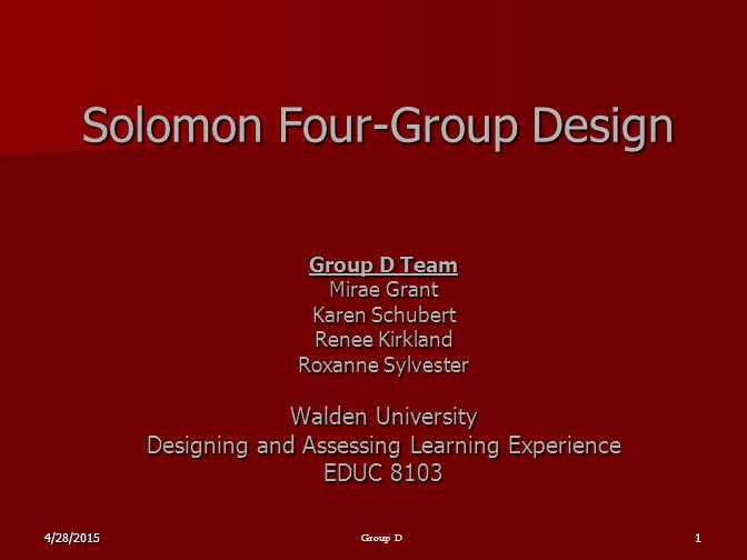 4/28/20151 Group D Solomon Four-Group Design Group D Team Mirae Grant Karen Schubert Renee Kirkland Roxanne Sylvester Walden University Designing and