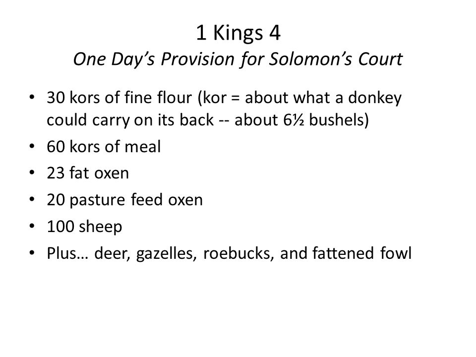 1 Kings 4 One Day's Provision for Solomon's Court 30 kors of fine flour (kor = about what a donkey could carry on its back -- about 6½ bushels) 60 kors of meal 23 fat oxen 20 pasture feed oxen 100 sheep Plus… deer, gazelles, roebucks, and fattened fowl