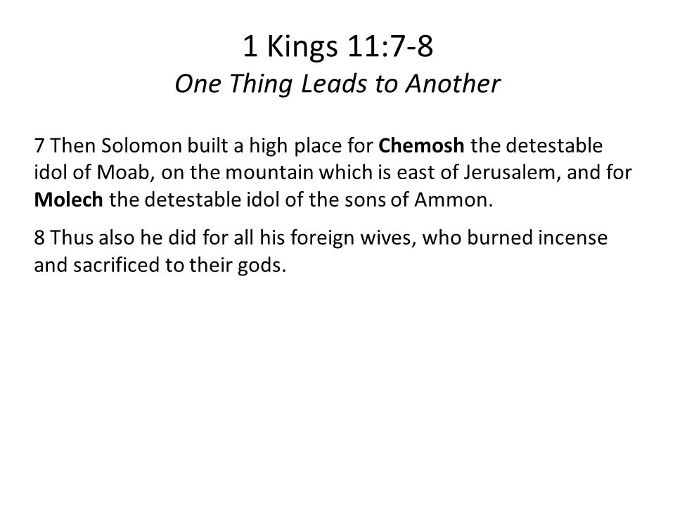 1 Kings 11:7-8 One Thing Leads to Another 7 Then Solomon built a high place for Chemosh the detestable idol of Moab, on the mountain which is east of Jerusalem, and for Molech the detestable idol of the sons of Ammon.