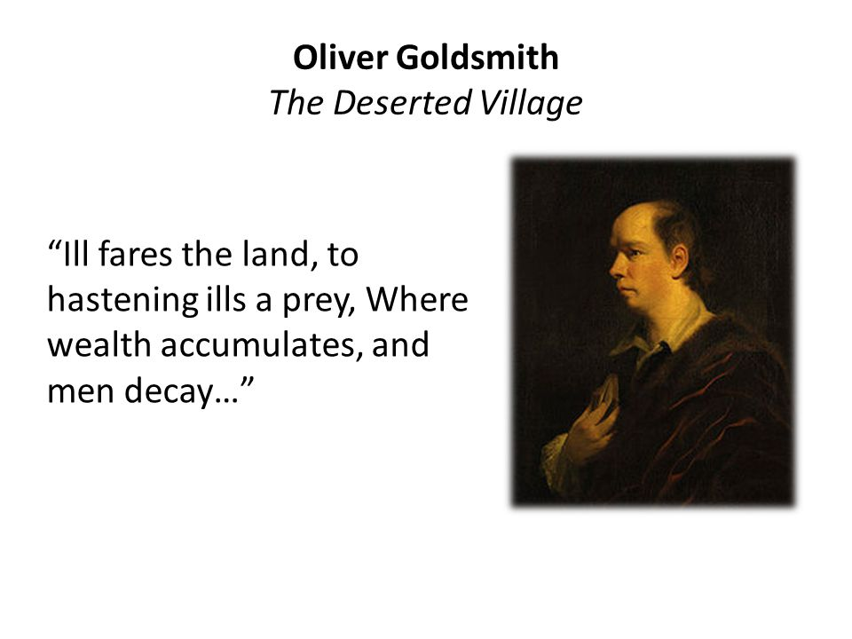 Oliver Goldsmith The Deserted Village Ill fares the land, to hastening ills a prey, Where wealth accumulates, and men decay…