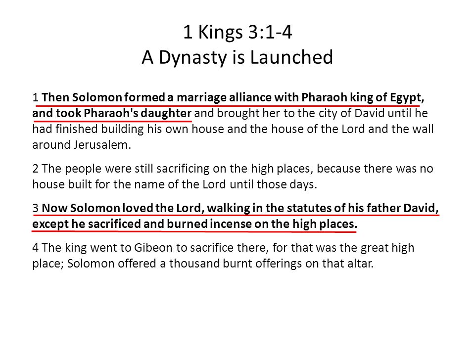 1 Kings 3:1-4 A Dynasty is Launched 1 Then Solomon formed a marriage alliance with Pharaoh king of Egypt, and took Pharaoh s daughter and brought her to the city of David until he had finished building his own house and the house of the Lord and the wall around Jerusalem.