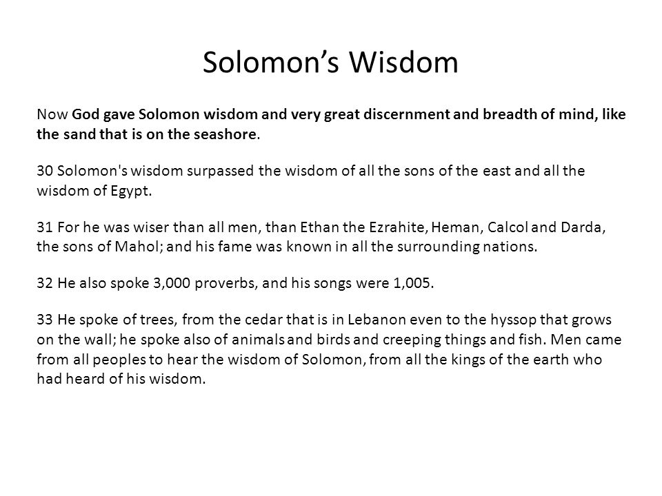 Solomon's Wisdom Now God gave Solomon wisdom and very great discernment and breadth of mind, like the sand that is on the seashore.