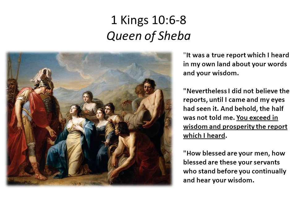 1 Kings 10:6-8 Queen of Sheba It was a true report which I heard in my own land about your words and your wisdom.