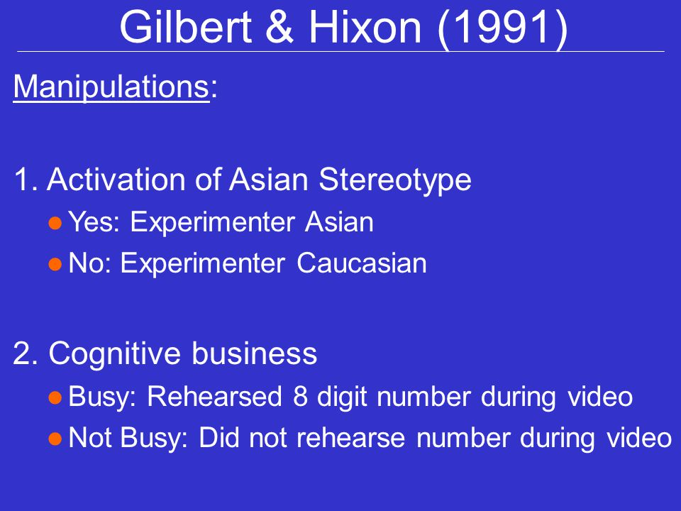 Gilbert & Hixon (1991) Manipulations: 1. Activation of Asian Stereotype l Yes: Experimenter Asian l No: Experimenter Caucasian 2. Cognitive business l