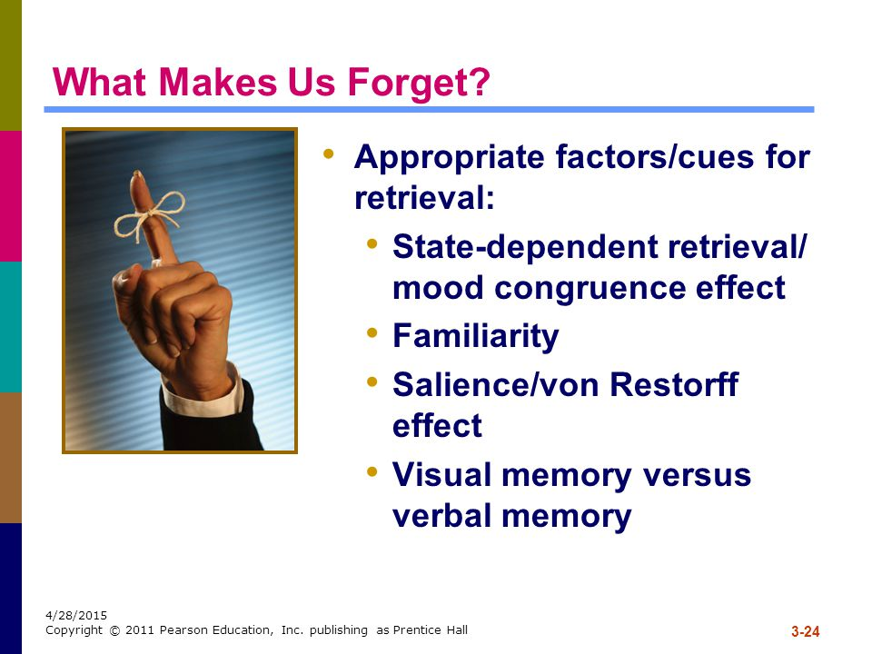 3-24 4/28/2015 Copyright © 2011 Pearson Education, Inc. publishing as Prentice Hall What Makes Us Forget? Appropriate factors/cues for retrieval: Stat