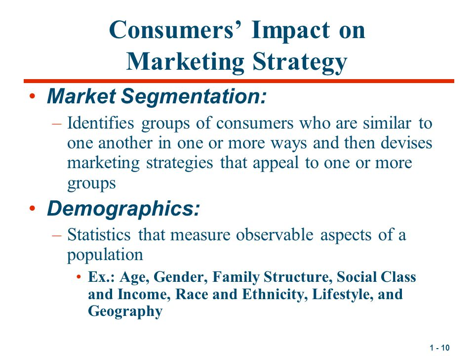 1 - 10 Consumers' Impact on Marketing Strategy Market Segmentation: –Identifies groups of consumers who are similar to one another in one or more ways and then devises marketing strategies that appeal to one or more groups Demographics: –Statistics that measure observable aspects of a population Ex.: Age, Gender, Family Structure, Social Class and Income, Race and Ethnicity, Lifestyle, and Geography