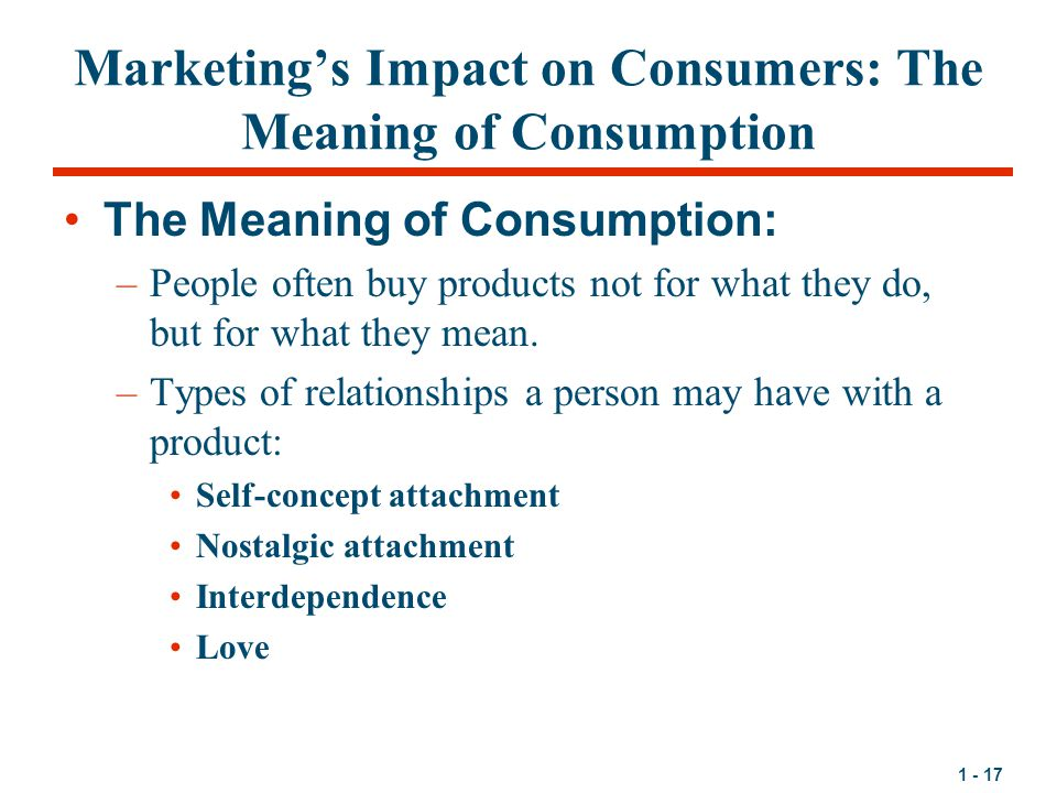 1 - 17 Marketing's Impact on Consumers: The Meaning of Consumption The Meaning of Consumption: –People often buy products not for what they do, but for what they mean.