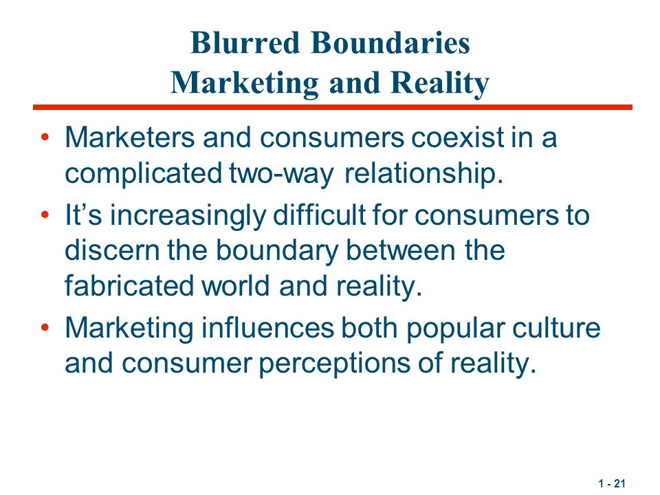 1 - 21 Blurred Boundaries Marketing and Reality Marketers and consumers coexist in a complicated two-way relationship.