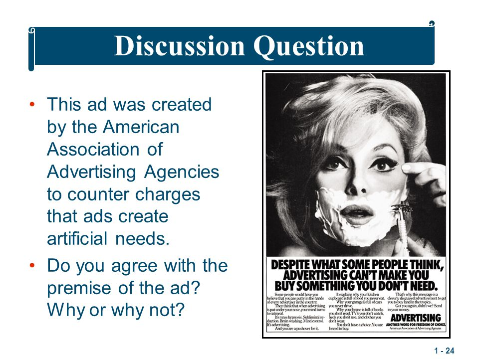 1 - 24 This ad was created by the American Association of Advertising Agencies to counter charges that ads create artificial needs.