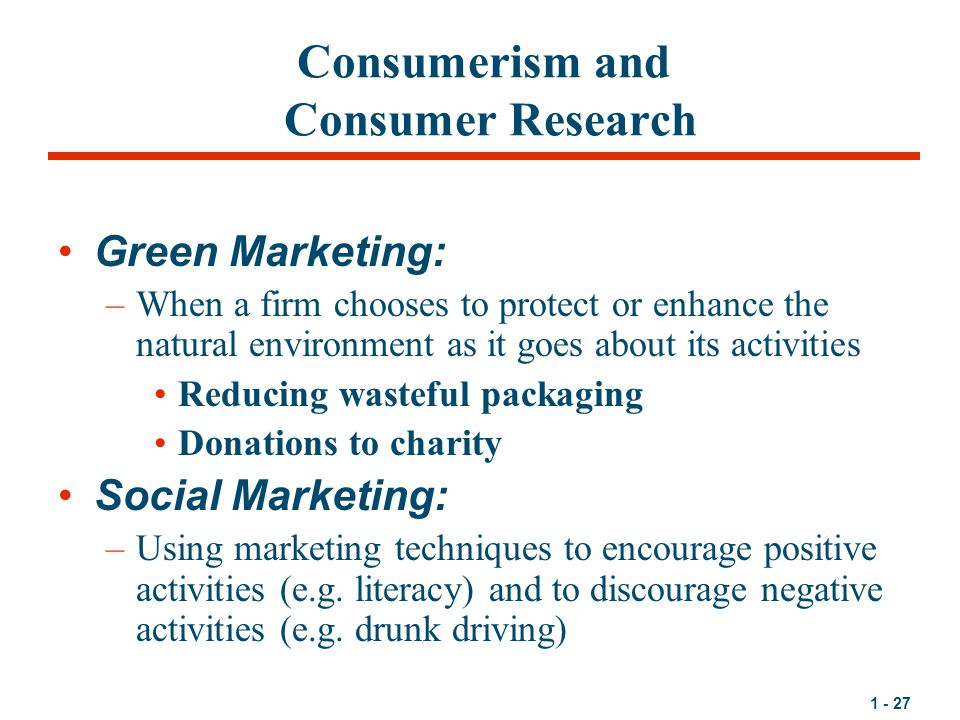 1 - 27 Consumerism and Consumer Research Green Marketing: –When a firm chooses to protect or enhance the natural environment as it goes about its activities Reducing wasteful packaging Donations to charity Social Marketing: –Using marketing techniques to encourage positive activities (e.g.