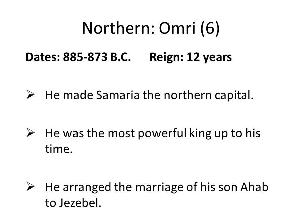 Northern: Omri (6) Dates: 885-873 B.C. Reign: 12 years  He made Samaria the northern capital.