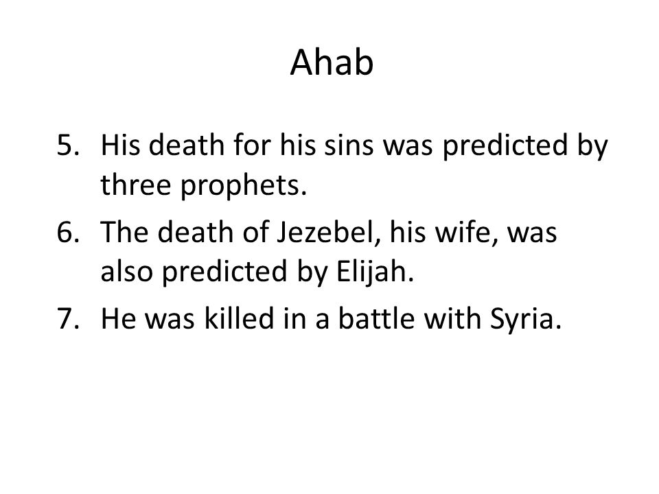 Ahab 5.His death for his sins was predicted by three prophets. 6.The death of Jezebel, his wife, was also predicted by Elijah. 7.He was killed in a ba