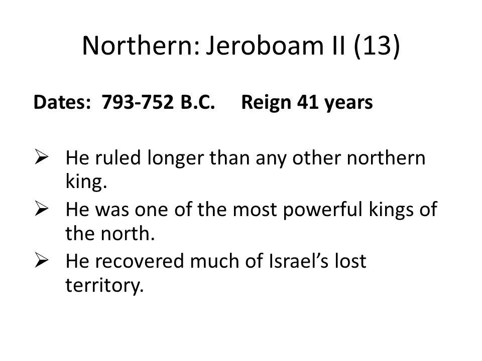 Northern: Jeroboam II (13) Dates: 793-752 B.C.