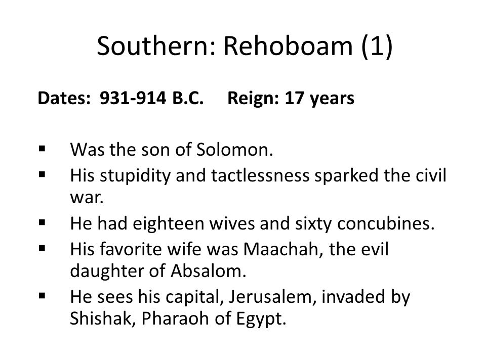 Southern: Rehoboam (1) Dates: 931-914 B.C. Reign: 17 years  Was the son of Solomon.