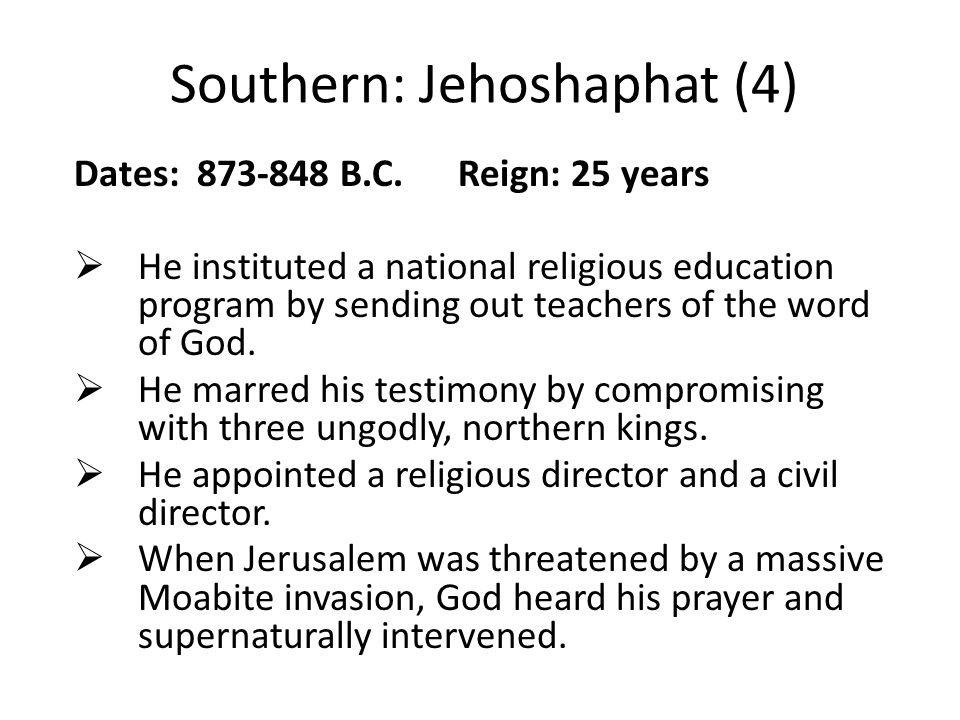 Southern: Jehoshaphat (4) Dates: 873-848 B.C. Reign: 25 years  He instituted a national religious education program by sending out teachers of the wo