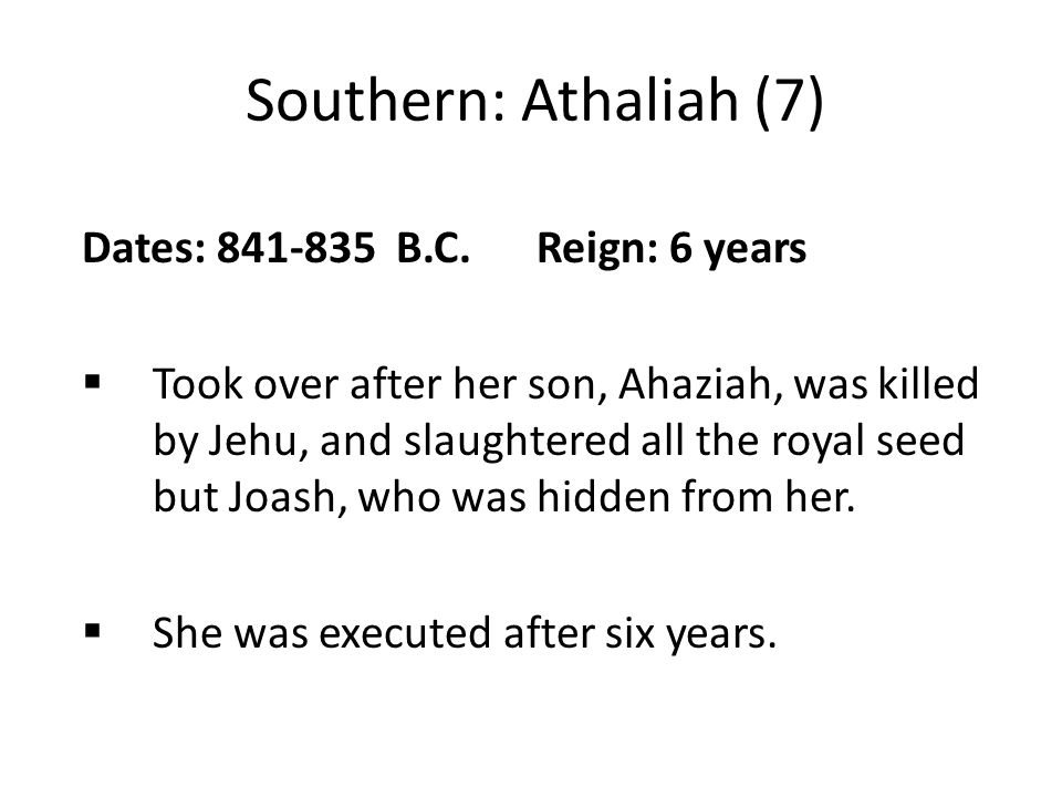Southern: Athaliah (7) Dates: 841-835 B.C. Reign: 6 years  Took over after her son, Ahaziah, was killed by Jehu, and slaughtered all the royal seed b