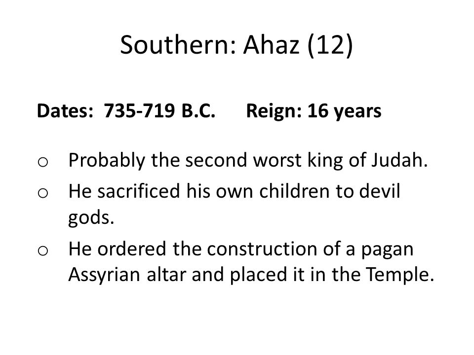 Southern: Ahaz (12) Dates: 735-719 B.C. Reign: 16 years o Probably the second worst king of Judah.