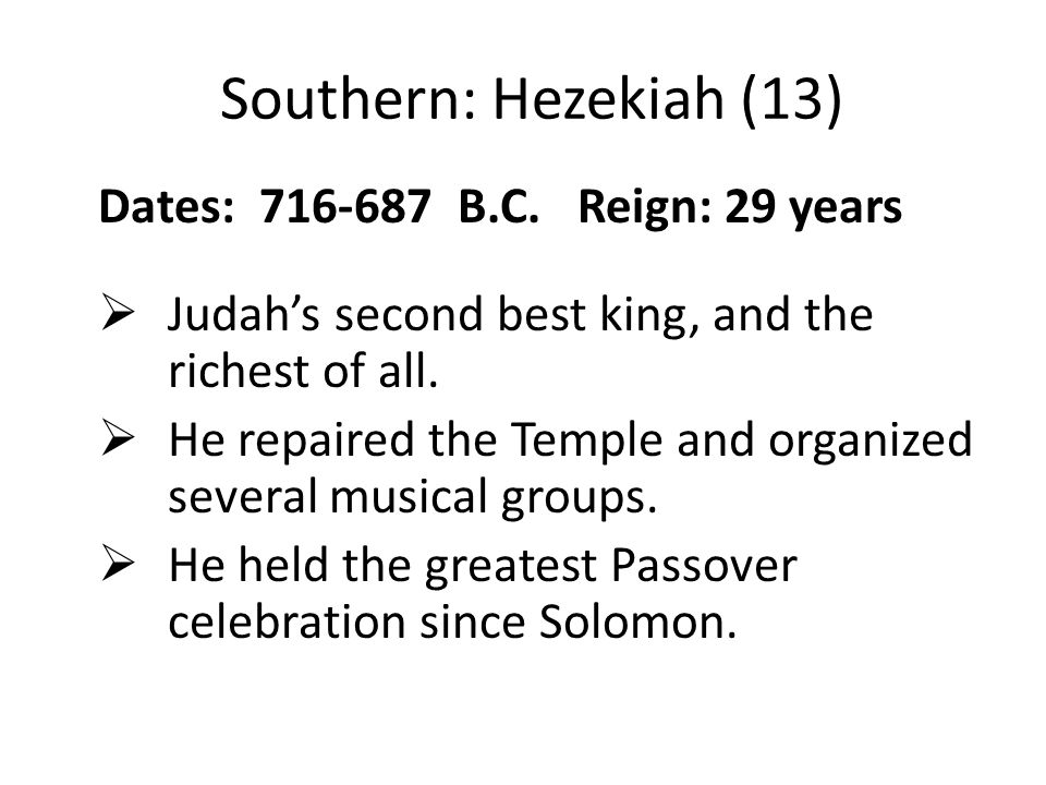Southern: Hezekiah (13) Dates: 716-687 B.C. Reign: 29 years  Judah's second best king, and the richest of all.  He repaired the Temple and organized