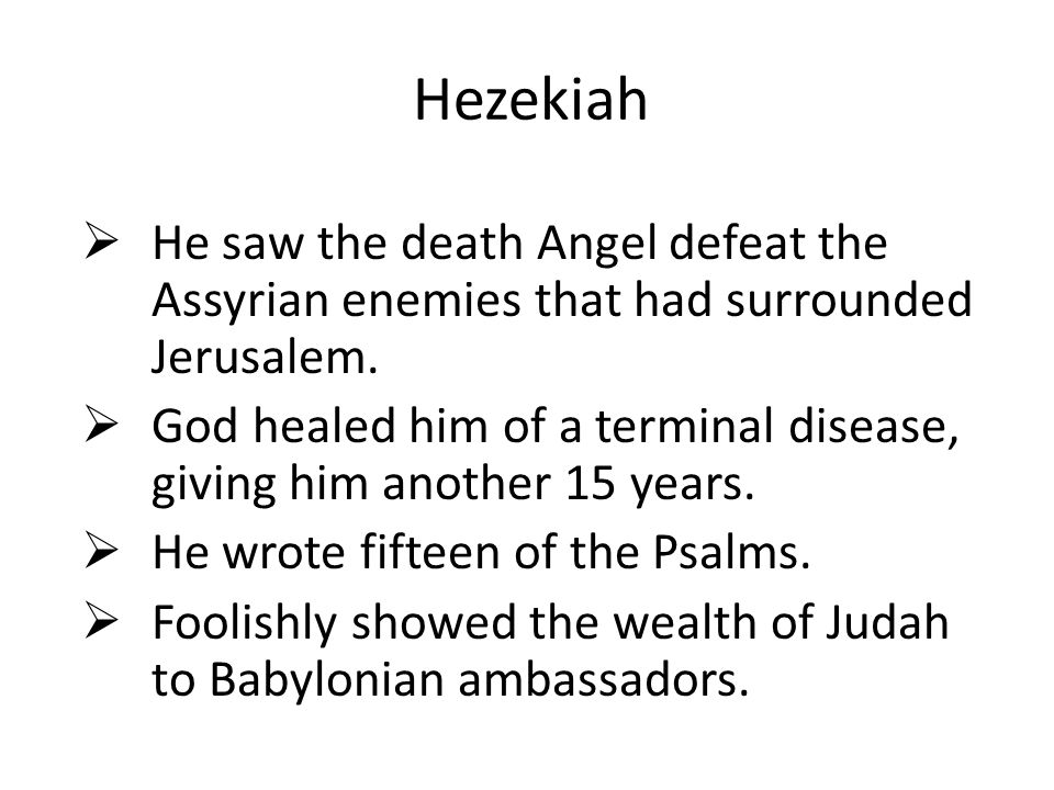 Hezekiah  He saw the death Angel defeat the Assyrian enemies that had surrounded Jerusalem.