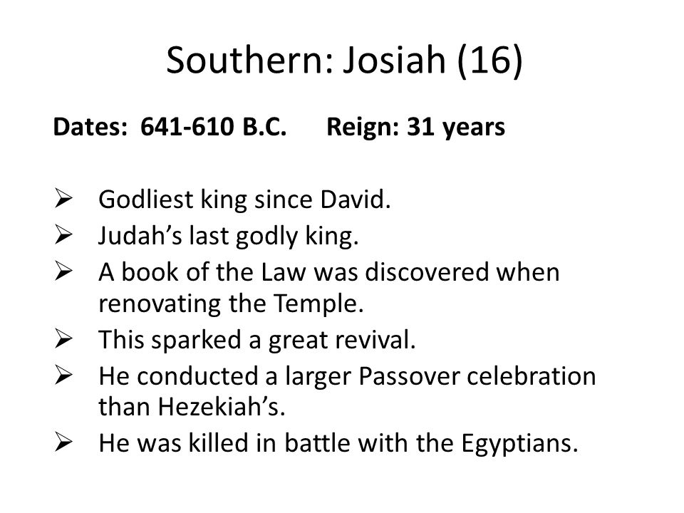 Southern: Josiah (16) Dates: 641-610 B.C. Reign: 31 years  Godliest king since David.  Judah's last godly king.  A book of the Law was discovered w